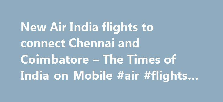 New Air India flights to connect Chennai and Coimbatore – The Times of India on Mobile #air #flights #to http://entertainment.remmont.com/new-air-india-flights-to-connect-chennai-and-coimbatore-the-times-of-india-on-mobile-air-flights-to-3/  #air flights to # New Air India flights to connect Chennai and Coimbatore The flight's departure time from Delhi coincides with that of an Air…