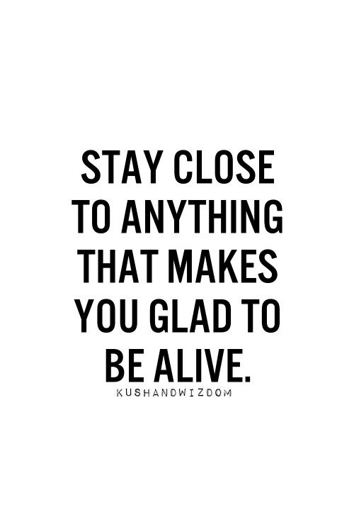 Stay close to anything that makes you glad to be alive... #inspiration