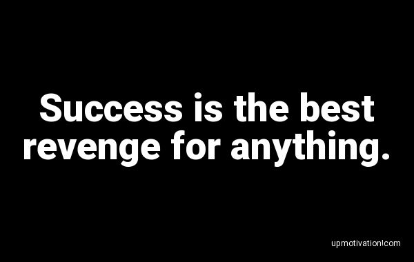 Success is the best revenge for