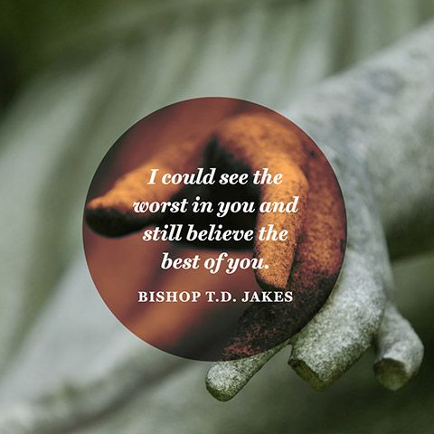 """I could see the worst in you and still believe the best of you.""  — Bishop T.D. Jakes"