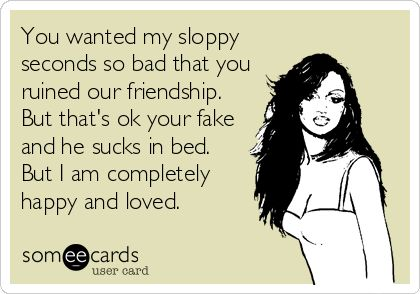 You wanted my sloppy seconds so bad that you ruined our friendship. But that's ok your fake and he sucks in bed. But I am completely happy and loved.