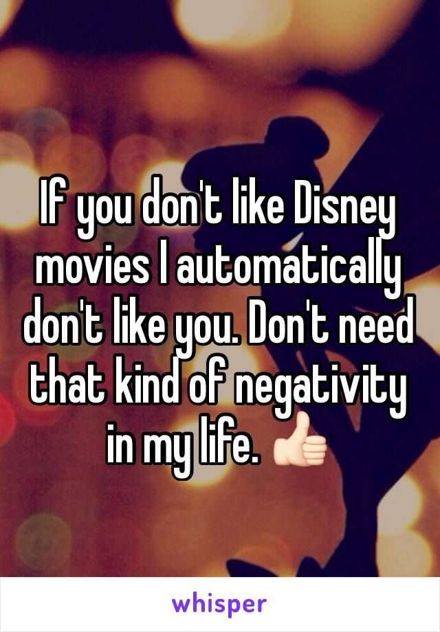 If you don't like Disney movies I automatically don't like you. Don't need that kind of negativity in my life.