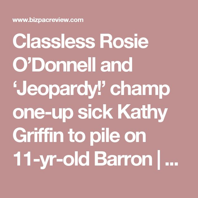 Classless Rosie O'Donnell and 'Jeopardy!' champ one-up sick Kathy Griffin to pile on 11-yr-old Barron | Conservative News Today