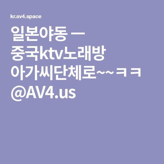 일본야동 ㅡ 중국ktv노래방 아가씨단체로~~ㅋㅋ@AV4.us