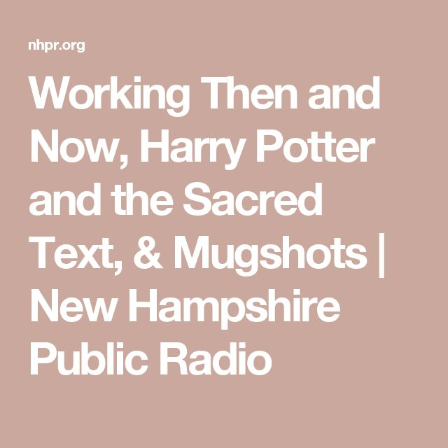 Working Then And Now Harry Potter And The Sacred Text Mugshots New Hampshire Public Radio Sacred Text Harry Potter Sacred
