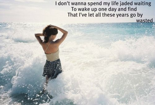 I don't wanna spend my life jaded waiting to wake up one day and find that I've let all these years go by wasted - carrie underwood