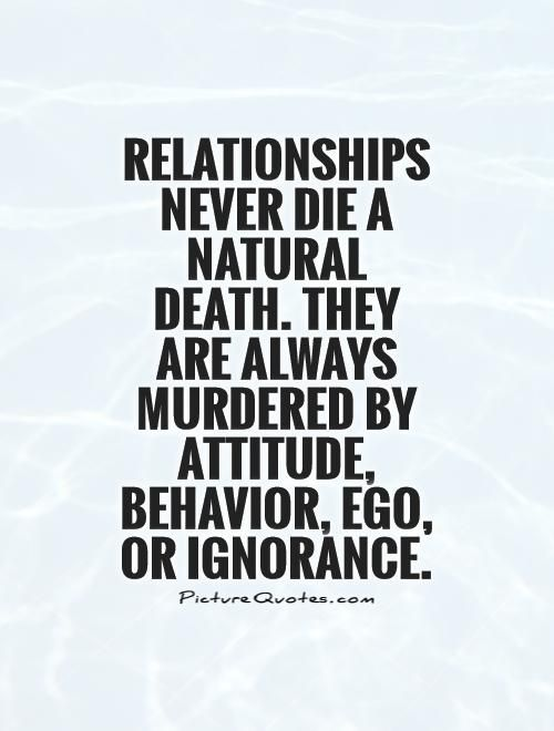 Relationships never die a natural death. They are always murdered by Attitude, Behavior, Ego, or Ignorance Picture Quote #1