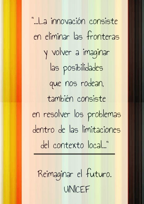 """""""...la innovación consiste en eliminar las fronteras y volver a imaginar las posibilidades que nos rodean, también consiste en resolver los problemas dentro de las limitacione"""