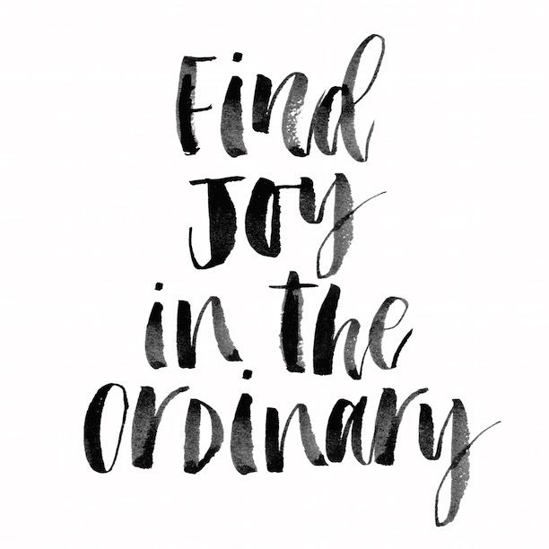 Life is about finding joy in the ordinary.