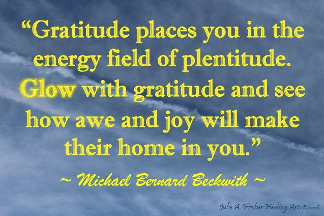 """""""Gratitude places you n the energy field of plenitude.  Glow with gratitude and see how awe and joy will make their home in you."""" ~ Michael Bernard Beckwith ~"""