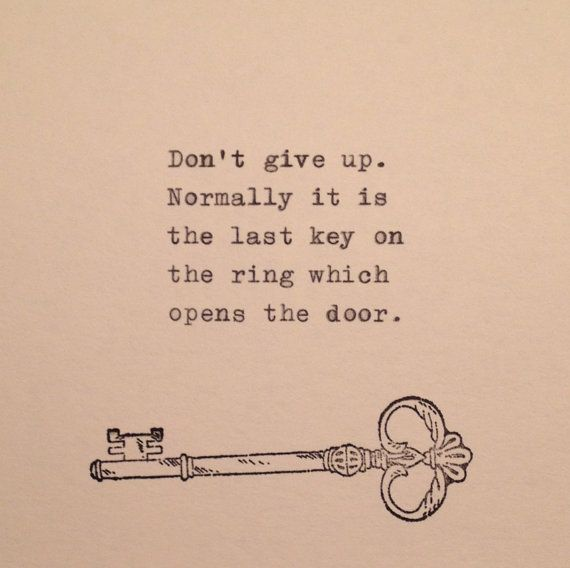 Dont give up.  Normally it is  the last key on  the ring which  opens the door.      This quote is typed on a vintage 1939 German typewriter,