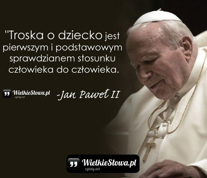 Cytaty Jana Pawła II Człowiek jest wielki nie przez to, co posiada, lecz przez to, kim jest i nie przez to, co ma, lecz przez to, czym dzieli się z innymi.