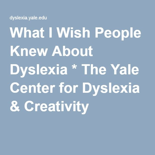 What I Wish People Knew About Dyslexia * The Yale Center for Dyslexia & Creativity
