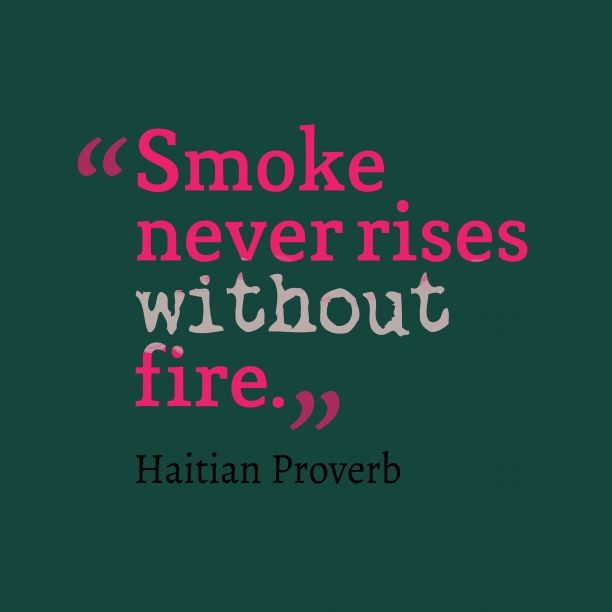 Smoke never rises without fire