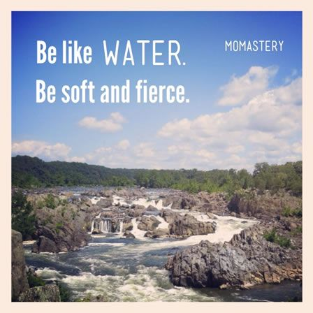 Be like water. Be soft and fierce. Keep showing up. http://momastery.com/blog/2013/09/05/5887/