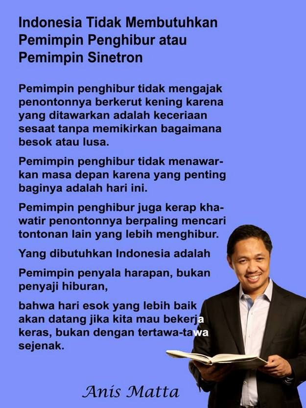 Anis Matta: Indonesia Tidak Membutuhkan Pemimpin Penghibur atau Pemimpin Sinetron  Nusanews.com - Indonesia Tidak Membutuhkan Pemimpin Penghibur atau Pemimpin Sinetron Pemimpin penghibur tidak mengajak penontonnya berkerut kening karena yang ditawarkan adalah keceriaan sesaat tanpa memikirkan bagaimana besok atau lusa. Pemimping penghibur tidak menawarkan masa depan karena yang penting baginya adalah hari ini. Pemimping penghibur juga kerap khawatir penontonnya berpaling mencari tontonan…