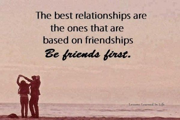 The best relationships are the ones that are based on friendships be friends first.