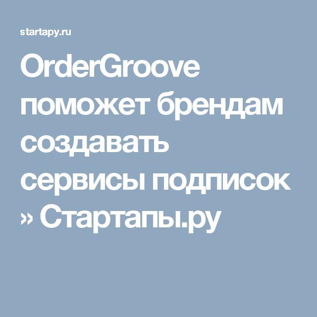 OrderGroove поможет брендам создавать сервисы подписок » Стартапы.ру
