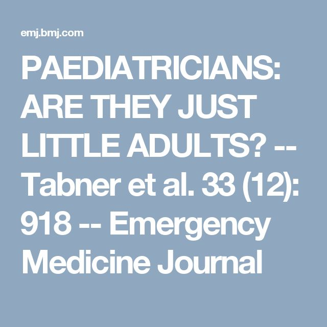 PAEDIATRICIANS: ARE THEY JUST LITTLE ADULTS? -- Tabner et al. 33 (12): 918 -- Emergency Medicine Journal