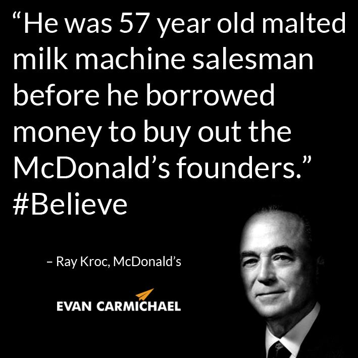 """He was 57 year old malted milk machine salesman before he borrowed money to buy out the McDonald's founders."" – Ray Kroc #Believe - http://www.evancarmichael.com/blog/2014/07/21/57-year-old-malted-milk-machine-salesman-borrowed-money-buy-mcdonalds-founders-ray-kroc-believe/"