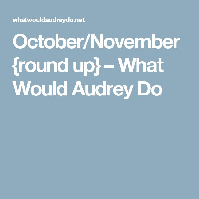 October/November {round up} – What Would Audrey Do