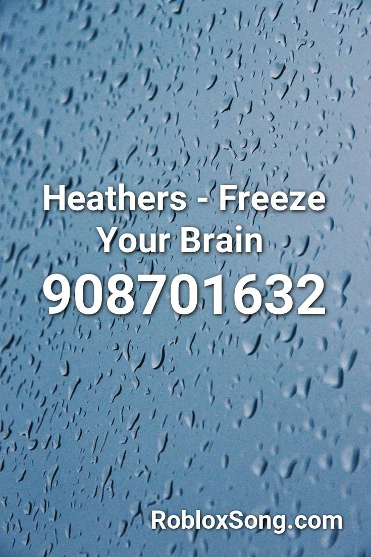 Heathers Freeze Your Brain Roblox Id Roblox Music Codes In