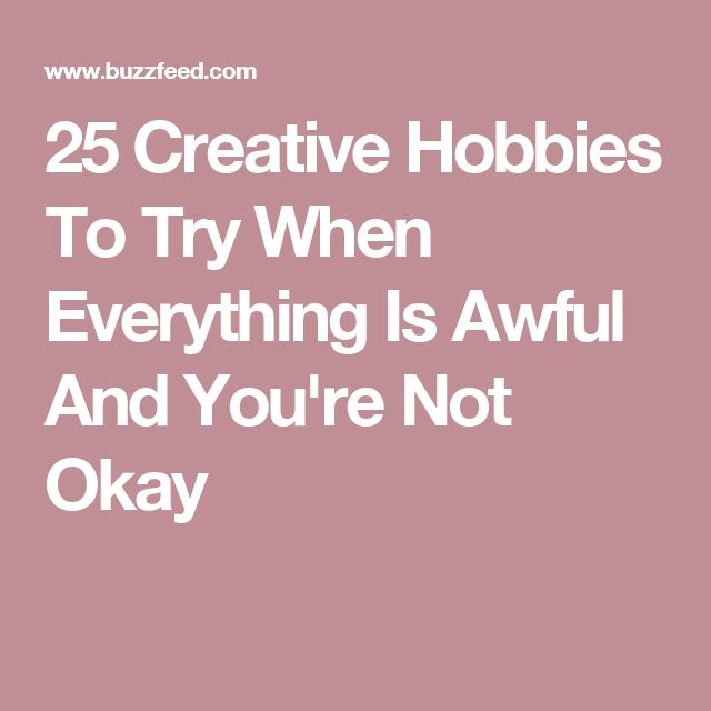 25 Creative Hobbies To Try When Everything Is Awful And You're Not Okay