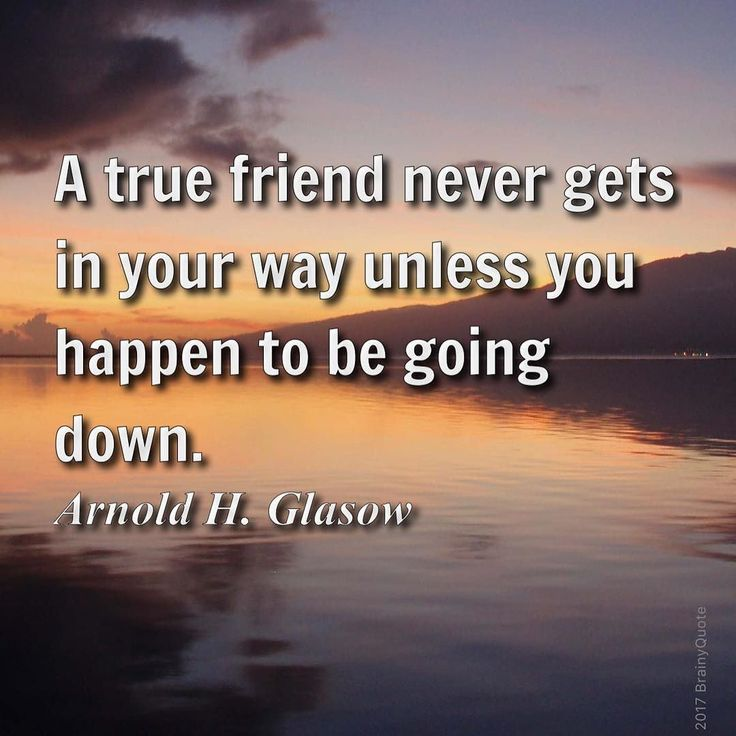 Arnold H. Glasow:  A true friend never gets in your way unless you happen to be going down.