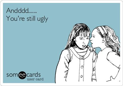 Andddd....... You're still ugly.