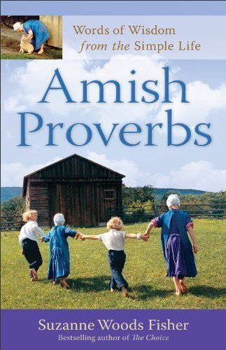 Amish Proverbs: Words of Wisdom from the Simple Life by Suzanne Woods Fisher. $7.69. Publisher: Revell; Expanded edition (October 1, 2012). 145 pages. Author: Suzanne Woods Fisher