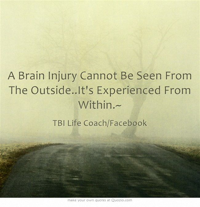 A Brain Injury Cannot Be Seen From The Outside..It's Experienced From Within.~