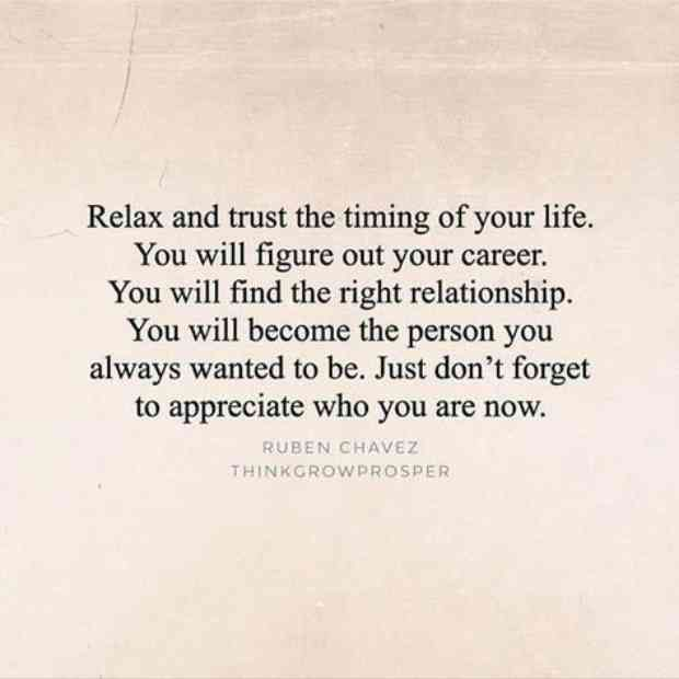 """Relax and trust the timing of your life. You will figure out your career. You will find the right relationship. You will become the person you always wanted to be. Just don't forget to appreciate who you are now."" — Ruben Chavez"