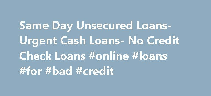 Same Day Unsecured Loans- Urgent Cash Loans- No Credit Check Loans #online #loans #for #bad #credit http://loan.remmont.com/same-day-unsecured-loans-urgent-cash-loans-no-credit-check-loans-online-loans-for-bad-credit/  #cash loans no credit check # Welcome To No Credit Checks Money plays a very vital role in the everyday s life of every person. Our life is directly related to money and we cannot take these money matters lightly. No Credit Checks understands these essential matters of life…