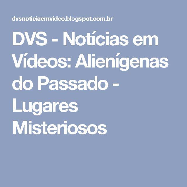 DVS - Notícias em Vídeos: Alienígenas do Passado - Lugares Misteriosos