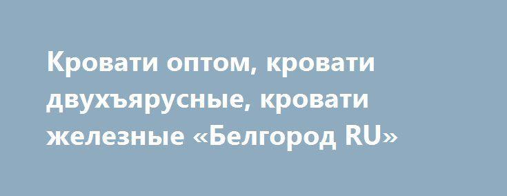 Кровати оптом, кровати двухъярусные, кровати железные «Белгород RU» http://www.mostransregion.ru/d_151/?adv_id=452 Одноярусные кровати металлические по выгодной цене. Наша компания продает различные варианты кроватей:   - кровати металлические одноярусные;    - кровати металлические двухъярусные;   - кровати металлические с сеткой из прокатной пружины;    - кровати металлические со сварной сеткой;    - кровати металлические с деревянными спинками;   - кровати армейские.   Вы имеете…