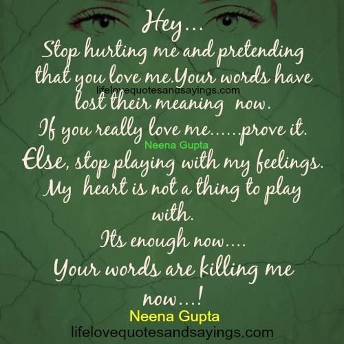 Hey, stop hurting me and pretending that you love me. Your words have lost their meaning now. If you really love me…prove it. Else, stop playing with my feelings. My heart is not a thing to play with. Its enough now..Your words are killing me now…! ~Neena Gupta