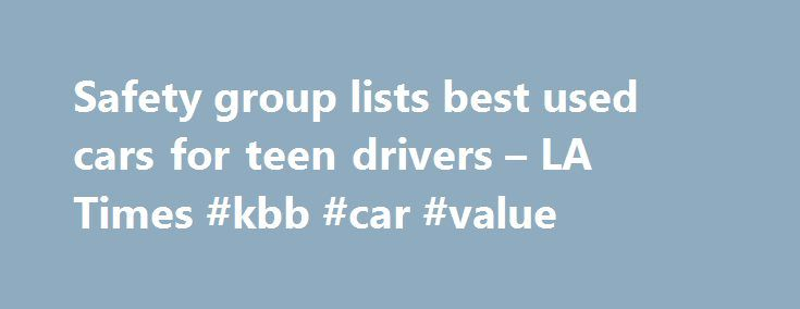 Safety group lists best used cars for teen drivers – LA Times #kbb #car #value http://cars.nef2.com/safety-group-lists-best-used-cars-for-teen-drivers-la-times-kbb-car-value/  #best used cars # Safety group lists best used cars for teen drivers What are the best used cars for teen drivers? Many teens are driving cars that are poorly matched to their driving skills, according to the Insurance Institute for Highway Safety. The institute released its first list of recommended used vehicles for…