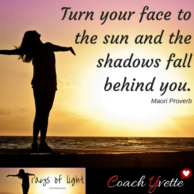 Turn your face to the sun and the shadows fall behind you.  ~Maori Proverb.