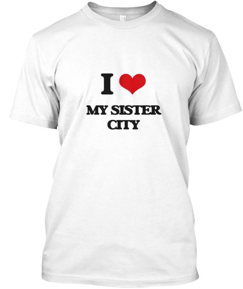 I Love My Sister City White T-Shirt Front - This is the perfect gift for someone who loves My Sister City. Thank you for visiting my page (Related terms: I Heart My Sister City,I love sister city,sister city,List of sister cities,Sister cities how to ,Hi ...)