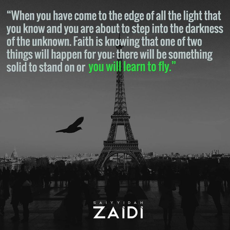 """When you have come to the edge of all the light that you know and you are about to step into the darkness of the unknown. Faith is knowing that one of two things will happen for you: there will be something solid to stand on or / you will learn to fly."""