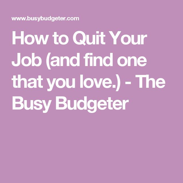 How to Quit Your Job (and find one that you love.) - The Busy Budgeter