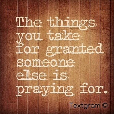 The things you take for granted someone else is praying for. Be Grateful!