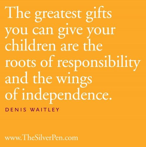 """The greatest gifts you can give your children are the roots of responsibility and the wings of independence."" - Denis Waitley."