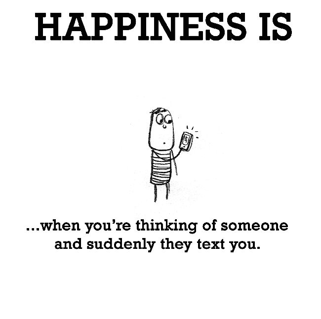 Happiness is, when you're thinking of someone and suddenly they text you. - Cute Happy Quotes