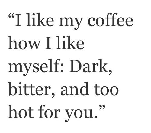 I like my coffee how I like myself: Dark, bitter, and too hot for you