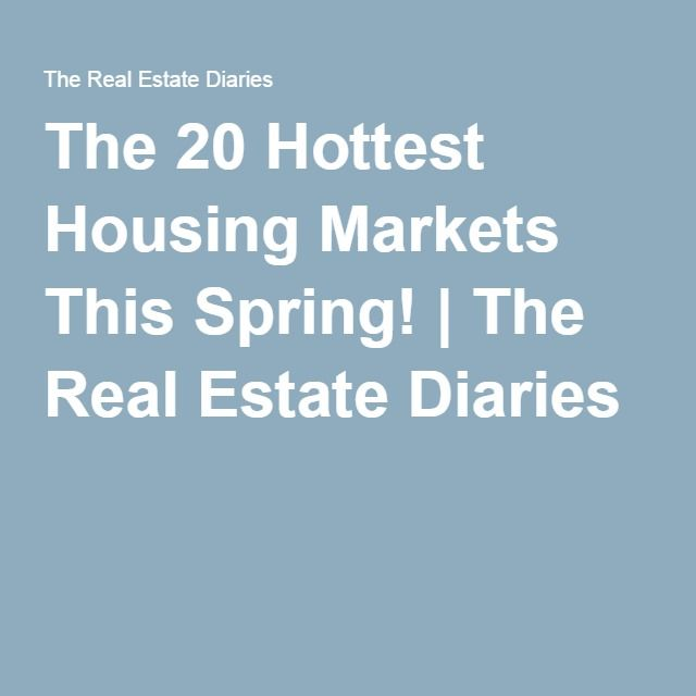 The 20 Hottest Housing Markets This Spring! | The Real Estate Diaries