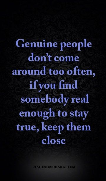 genuine people don't come around too often, if you find somebody real enough to stay true, keep them close