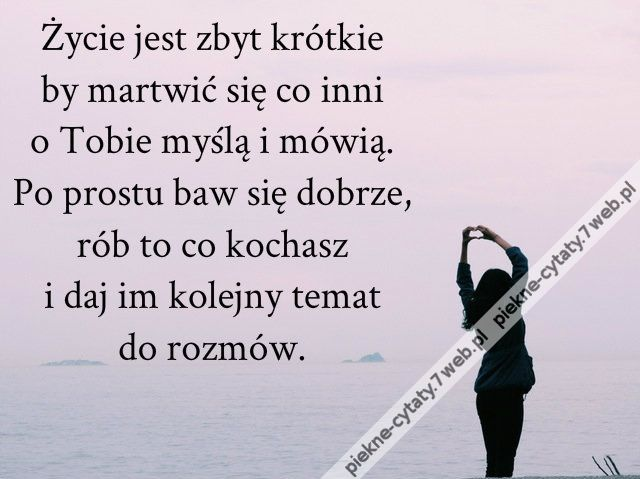 Życie jest zbyt krótkie by martwić się co inni ...