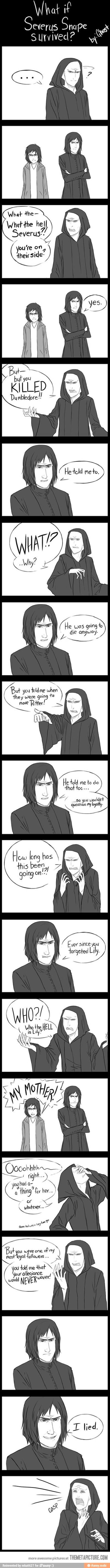 What if Severus Snape Survived? AHAHAHAHAHAHAAHAHAH I wish he had just to pee all over Voldemorts parade. And then that would absolutely prove that love conquered everything. YES. I wish he had survived just to prove that Tom Riddle Jr. was inferior to these kids and men and women who fought for more than he could ever understand. Women's Books, Diet, Fitness, Fashion, Makeup, Relationships - http://amzn.to/2hmeH1Y