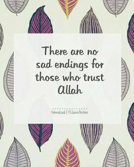 There are no sad endings for those who trust ALLAH!